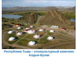 Республика Тыва – этнокультурный комплекс Алдын-Булак