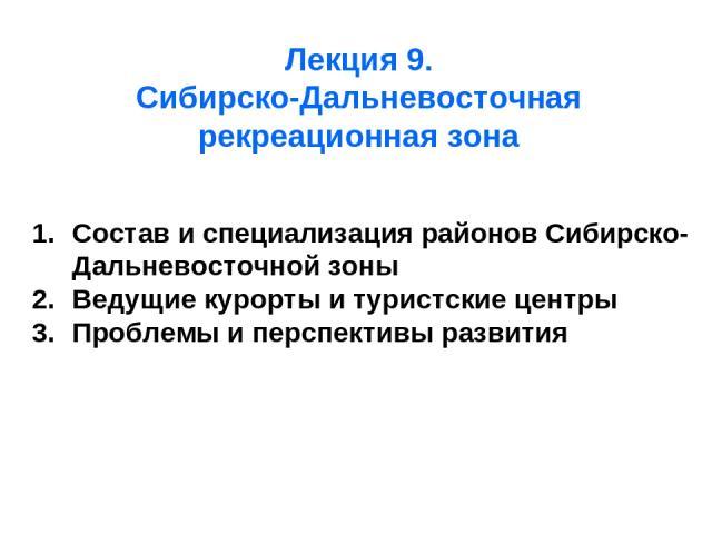Лекция 9. Сибирско-Дальневосточная рекреационная зона Состав и специализация районов Сибирско-Дальневосточной зоны Ведущие курорты и туристские центры Проблемы и перспективы развития
