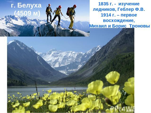 г. Белуха (4509 м) 1835 г. - изучение ледников, Геблер Ф.В. 1914 г. – первое восхождение, Михаил и Борис Троновы