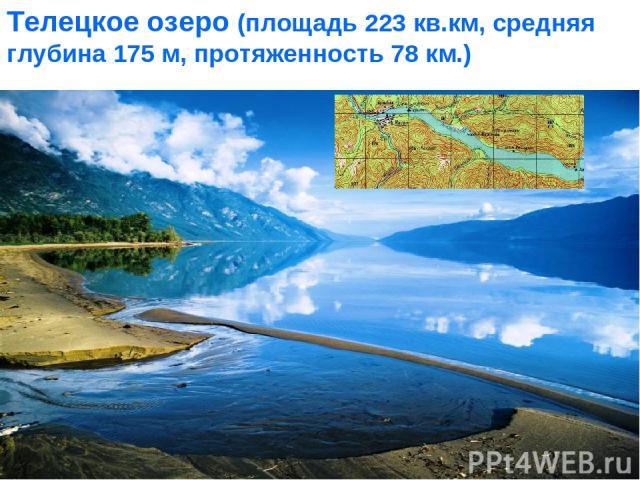 Телецкое озеро (площадь 223 кв.км, средняя глубина 175 м, протяженность 78 км.)