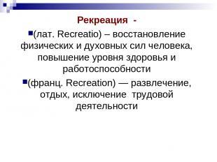 Рекреация - (лат. Recreatio) – восстановление физических и духовных сил человека