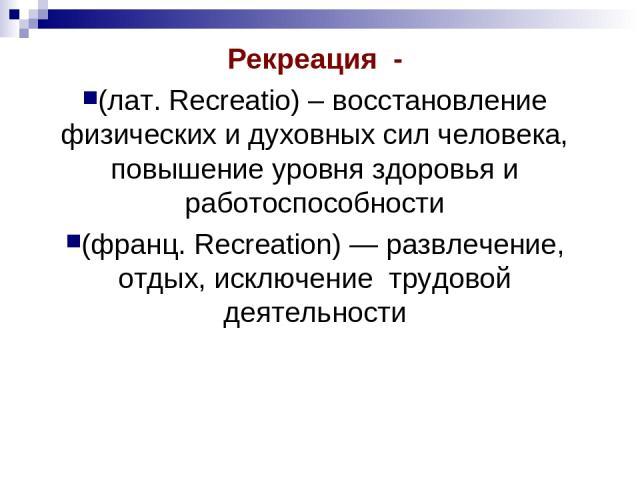 Рекреация - (лат. Recreatio) – восстановление физических и духовных сил человека, повышение уровня здоровья и работоспособности (франц. Recreation) — развлечение, отдых, исключение трудовой деятельности