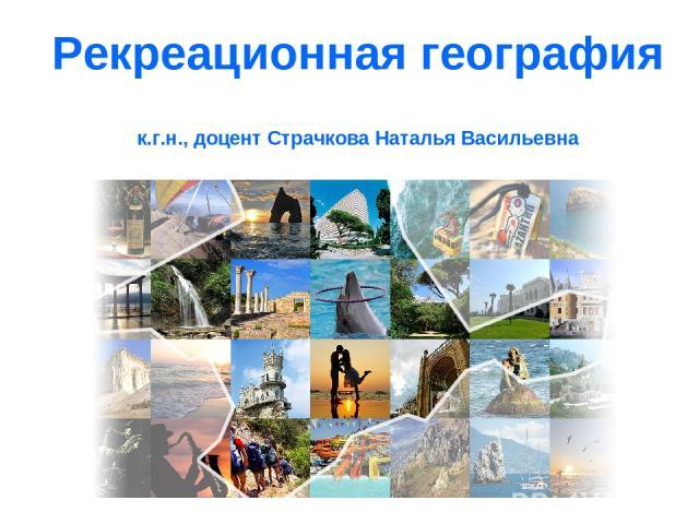 Рекреационная география к.г.н., доцент Страчкова Наталья Васильевна
