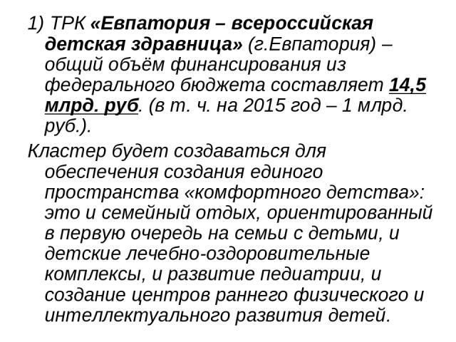 1) ТРК«Евпатория – всероссийская детская здравница»(г.Евпатория) – общий объём финансирования из федерального бюджета составляет14,5 млрд. руб. (в т. ч. на 2015 год – 1 млрд. руб.). Кластер будет создаваться для обеспечения создания единого прост…