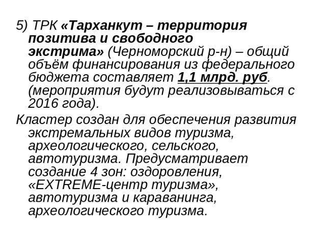 5) ТРК«Тарханкут – территория позитива и свободного экстрима»(Черноморский р-н) – общий объём финансирования из федерального бюджета составляет1,1 млрд. руб. (мероприятия будут реализовываться с 2016 года). Кластер создан для обеспечения развития…