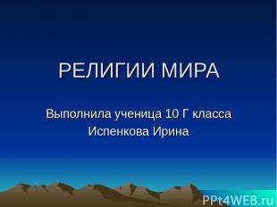 РЕЛИГИИ МИРА Выполнила ученица 10 Г класса Испенкова Ирина