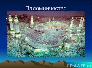 Паломничество Каждый мусульманин должен совершить хадж (паломничество) раз в жиз