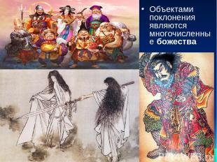 Объектами поклонения являются многочисленные божества