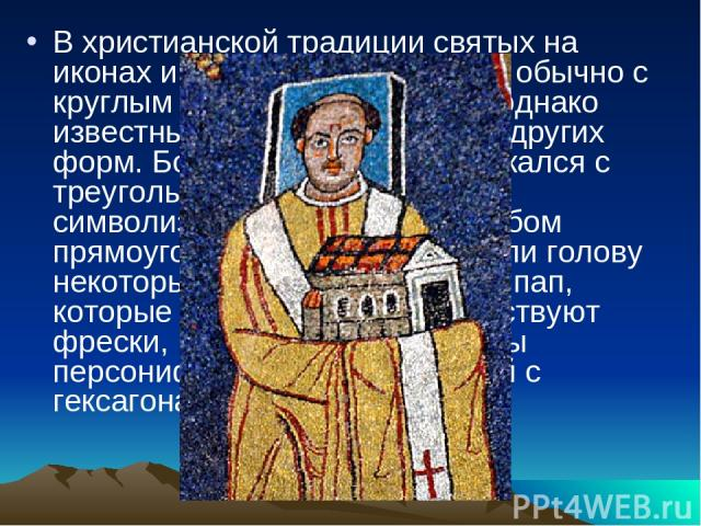 В христианской традиции святых на иконах и полотнах изображают обычно с круглым нимбом над головой, однако известны и рисунки с нимбами других форм. Бог-отец иногда изображался с треугольным нимбом, что символизировало Троицу. Нимбом прямоугольной ф…