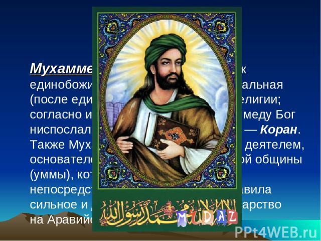 Святой: Мухаммед - арабский проповедник единобожия ипророк ислама, центральная (после единого Бога) фигура этой религии; согласно исламскомуучению Мухаммеду Бог ниспослал своё священное писание—Коран. Также Мухаммед был политическим деятелем, ос…