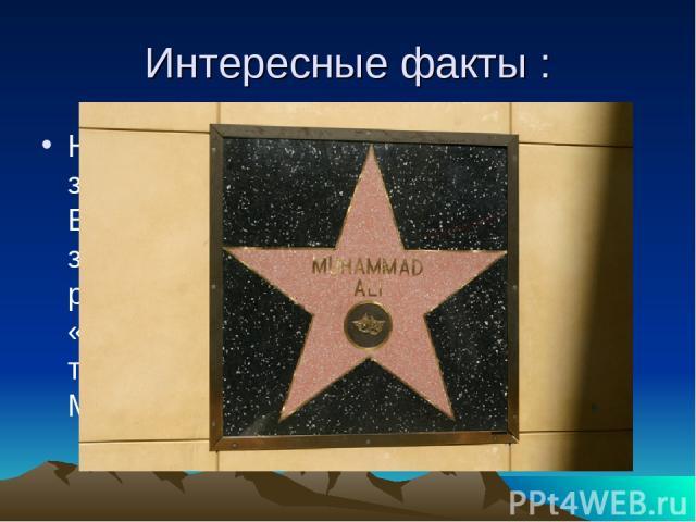 Интересные факты : На Голливудской «Аллее Славы» все звёзды вмонтированы в тротуар. Единственным исключением является звезда боксёра Мохаммеда Али, расположенная на стене театра «Долби». Об этом попросил сам Али, так как не хотел, чтобы имя пророка …