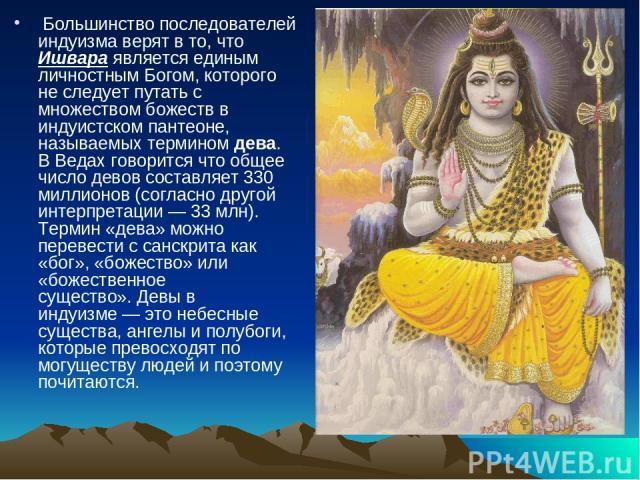 Большинство последователей индуизма верят в то, что Ишвара является единым личностным Богом, которого не следует путать с множеством божеств в индуистском пантеоне, называемых терминомдева. ВВедах говорится что общее число девов составляет 330 ми…