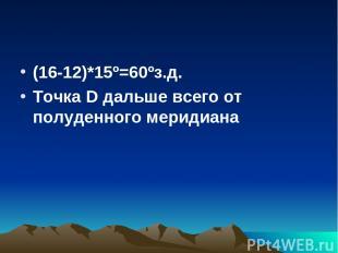 (16-12)*15º=60ºз.д. Точка D дальше всего от полуденного меридиана
