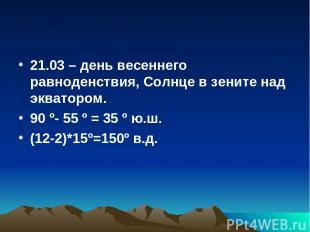 21.03 – день весеннего равноденствия, Солнце в зените над экватором. 90 º- 55 º
