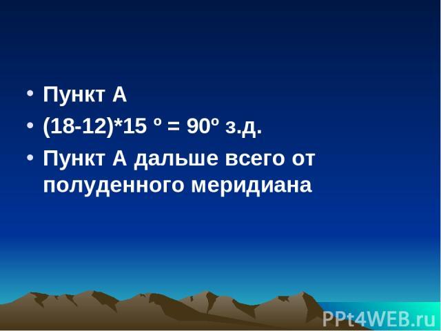 Пункт А (18-12)*15 º = 90º з.д. Пункт А дальше всего от полуденного меридиана