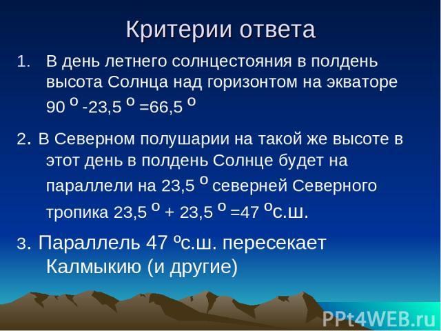Критерии ответа В день летнего солнцестояния в полдень высота Солнца над горизонтом на экваторе 90 º -23,5 º =66,5 º 2. В Северном полушарии на такой же высоте в этот день в полдень Солнце будет на параллели на 23,5 º северней Северного тропика 23,5…