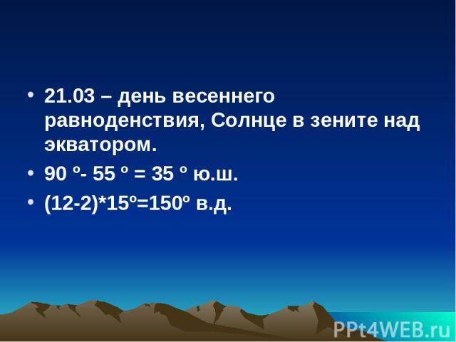 21.03 – день весеннего равноденствия, Солнце в зените над экватором. 90 º- 55 º = 35 º ю.ш. (12-2)*15º=150º в.д.