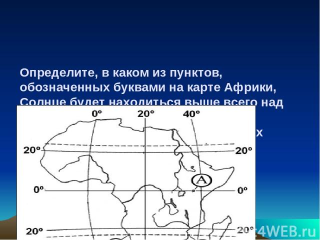 Определите, в каком из пунктов, обозначенных буквами на карте Африки, Солнце будет находиться выше всего над горизонтом 22 декабря в полдень по времени меридиана 30° в.д. Ход ваших рассуждений запишите.