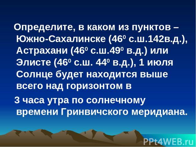 Определите, в каком из пунктов – Южно-Сахалинске (460 с.ш.142в.д.), Астрахани (460 с.ш.490 в.д.) или Элисте (460 с.ш. 440 в.д.), 1 июля Солнце будет находится выше всего над горизонтом в 3 часа утра по солнечному времени Гринвичского меридиана.