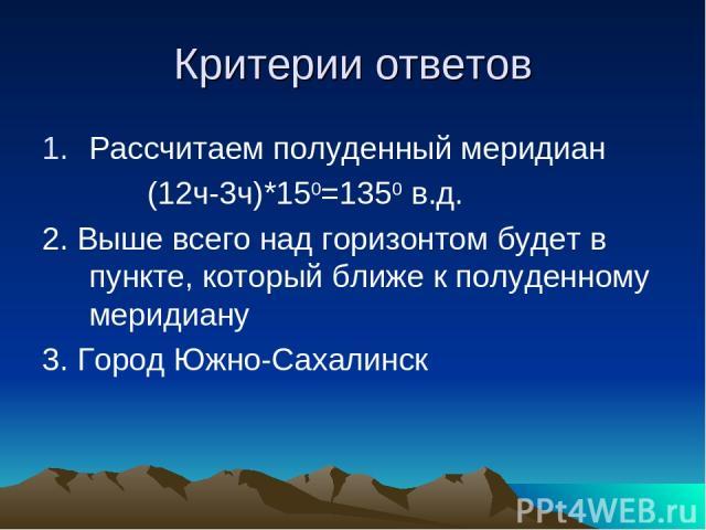 Критерии ответов Рассчитаем полуденный меридиан (12ч-3ч)*150=1350 в.д. 2. Выше всего над горизонтом будет в пункте, который ближе к полуденному меридиану 3. Город Южно-Сахалинск