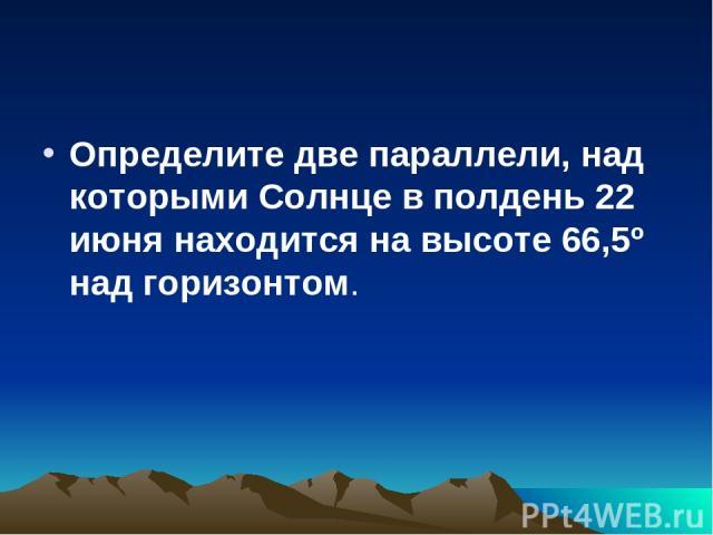 Определите две параллели, над которыми Солнце в полдень 22 июня находится на высоте 66,5º над горизонтом.