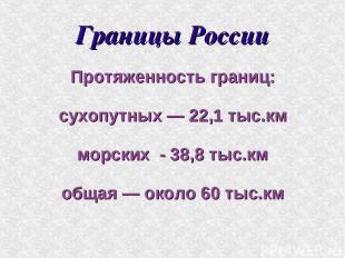 Границы России Протяженность границ: сухопутных — 22,1 тыс.км морских - 38,8 тыс