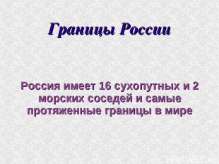 Границы России Россия имеет 16 сухопутных и 2 морских соседей и самые протяженны