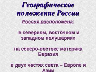Географическое положение России Россия расположена: в северном, восточном и запа