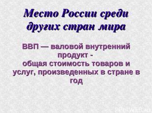 Место России среди других стран мира ВВП — валовой внутренний продукт - общая ст