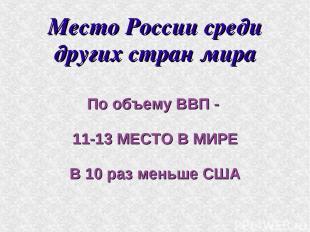 Место России среди других стран мира По объему ВВП - 11-13 МЕСТО В МИРЕ В 10 раз