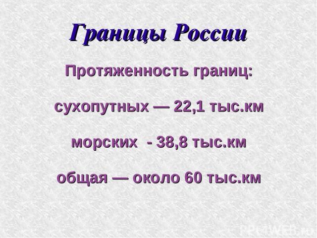Границы России Протяженность границ: сухопутных — 22,1 тыс.км морских - 38,8 тыс.км общая — около 60 тыс.км