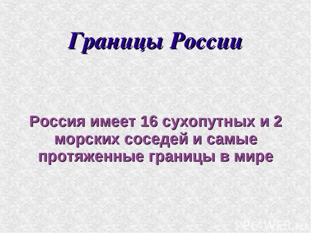 Границы России Россия имеет 16 сухопутных и 2 морских соседей и самые протяженные границы в мире