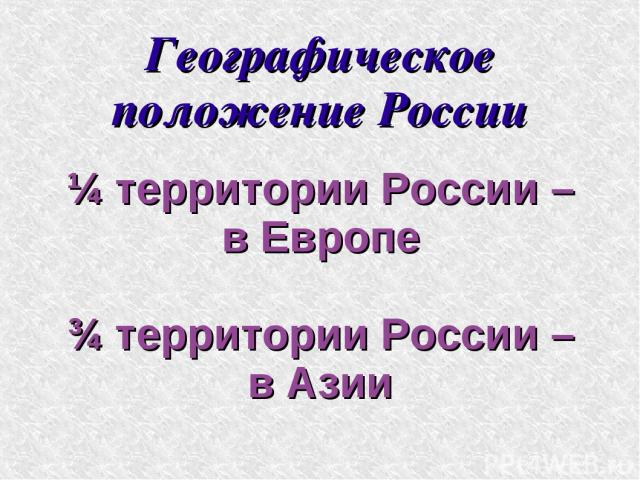 Географическое положение России ¼ территории России – в Европе ¾ территории России – в Азии