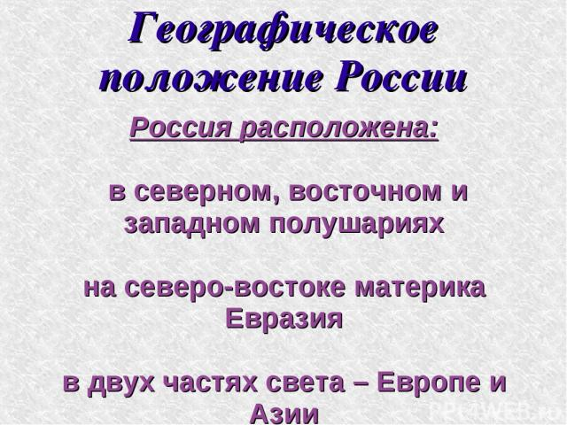 Географическое положение России Россия расположена: в северном, восточном и западном полушариях на северо-востоке материка Евразия в двух частях света – Европе и Азии