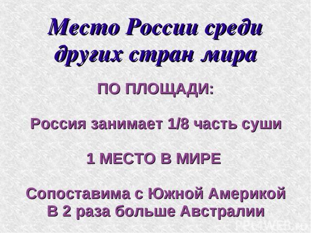 Место России среди других стран мира ПО ПЛОЩАДИ: Россия занимает 1/8 часть суши 1 МЕСТО В МИРЕ Сопоставима с Южной Америкой В 2 раза больше Австралии