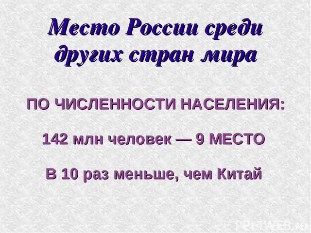 Место России среди других стран мира ПО ЧИСЛЕННОСТИ НАСЕЛЕНИЯ: 142 млн человек — 9 МЕСТО В 10 раз меньше, чем Китай