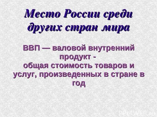 Место России среди других стран мира ВВП — валовой внутренний продукт - общая стоимость товаров и услуг, произведенных в стране в год