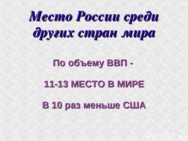 Место России среди других стран мира По объему ВВП - 11-13 МЕСТО В МИРЕ В 10 раз меньше США