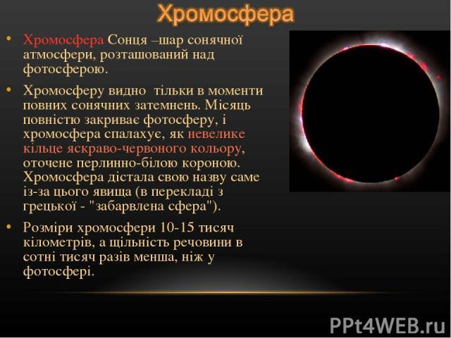 Хромосфера Сонця –шар сонячної атмосфери, розташований над фотосферою. Хромосферу видно тільки в моменти повних сонячних затемнень. Місяць повністю закриває фотосферу, і хромосфера спалахує, як невелике кільце яскраво-червоного кольору, оточене перл…