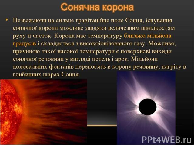 Незважаючи на сильне гравітаційне поле Сонця, існування сонячної корони можливе завдяки величезним швидкостям руху її часток. Корона має температуру близько мільйона градусів і складається з високоіонізованого газу. Можливо, причиною такої високої т…