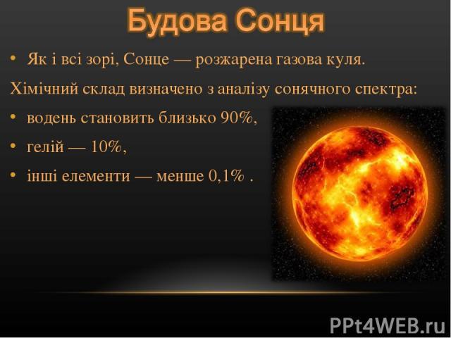 Як і всі зорі, Сонце — розжарена газова куля. Хімічний склад визначено з аналізу сонячного спектра: водень становить близько 90%, гелій — 10%, інші елементи — менше 0,1% .