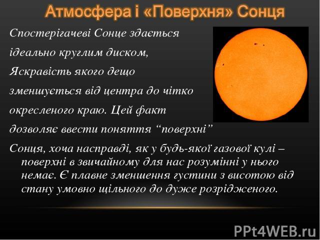 """Спостерігачеві Сонце здається ідеально круглим диском, Яскравість якого дещо зменшується від центра до чітко окресленого краю. Цей факт дозволяє ввести поняття """"поверхні"""" Сонця, хоча насправді, як у будь-якої газової кулі – поверхні в звичайному для…"""