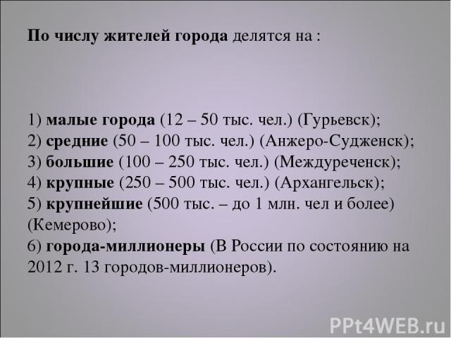 По числу жителей города делятся на : 1) малые города (12 – 50 тыс. чел.) (Гурьевск); 2) средние (50 – 100 тыс. чел.) (Анжеро-Судженск); 3) большие (100 – 250 тыс. чел.) (Междуреченск); 4) крупные (250 – 500 тыс. чел.) (Архангельск); 5) крупнейшие (5…