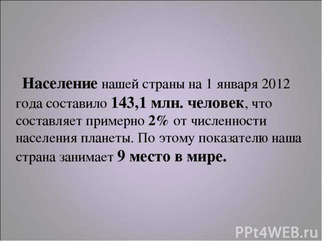 Население нашей страны на 1 января 2012 года составило 143,1 млн. человек, что составляет примерно 2% от численности населения планеты. По этому показателю наша страна занимает 9 место в мире.