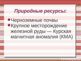 Природные ресурсы: Черноземные почвы Крупное месторождение железной руды — Курск
