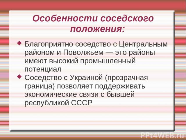 Особенности соседского положения: Благоприятно соседство с Центральным районом и Поволжьем — это районы имеют высокий промышленный потенциал Соседство с Украиной (прозрачная граница) позволяет поддерживать экономические связи с бывшей республикой СССР