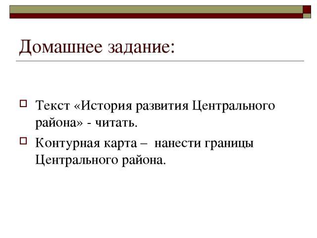 Домашнее задание: Текст «История развития Центрального района» - читать. Контурная карта – нанести границы Центрального района.