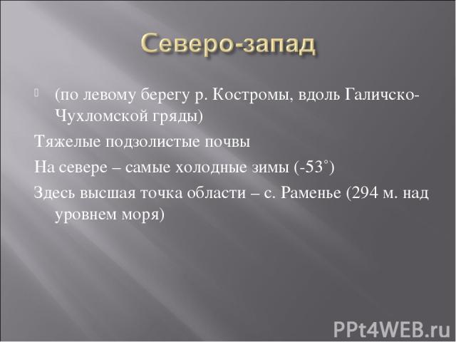 (по левому берегу р. Костромы, вдоль Галичско-Чухломской гряды) Тяжелые подзолистые почвы На севере – самые холодные зимы (-53˚) Здесь высшая точка области – с. Раменье (294 м. над уровнем моря)