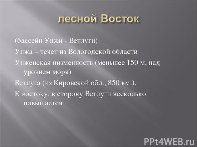 (бассейн Унжи - Ветлуги) Унжа – течет из Вологодской области Унженская низменность (меньшее 150 м. над уровнем моря) Ветлуга (из Кировской обл., 850 км.), К востоку, в сторону Ветлуги несколько повышается
