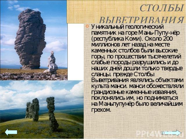 СТОЛБЫ ВЫВЕТРИВАНИЯ Уникальный геологический памятник на горе Мань-Пупу-нёр (республика Коми). Около 200 миллионов лет назад на месте каменных столбов были высокие горы, по прошествии тысячелетий слабые породы разрушились и до наших дней дошли тольк…